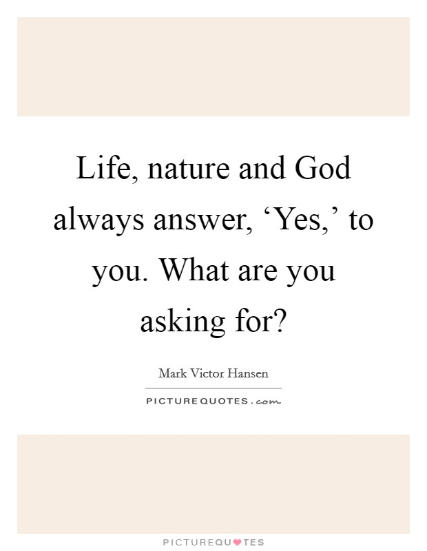 Life, nature and God always answer, 'Yes,' to you. What are you asking for? Picture Quote #1