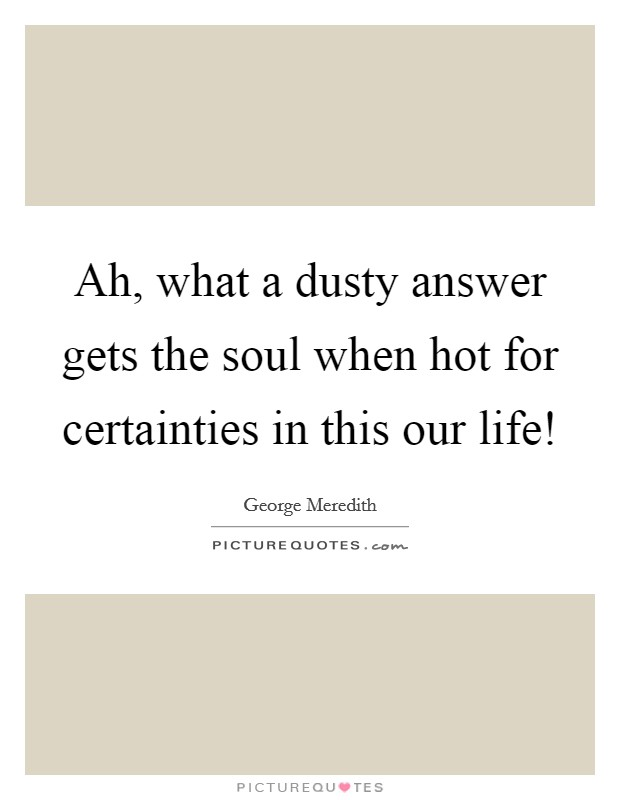 Ah, what a dusty answer gets the soul when hot for certainties in this our life! Picture Quote #1