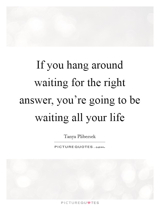 If you hang around waiting for the right answer, you're going to be waiting all your life Picture Quote #1