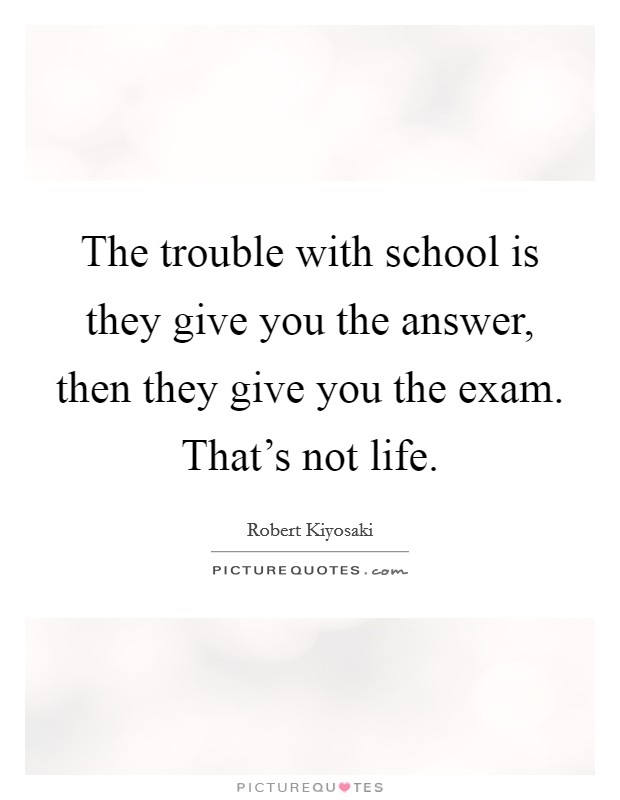 The trouble with school is they give you the answer, then they give you the exam. That's not life Picture Quote #1