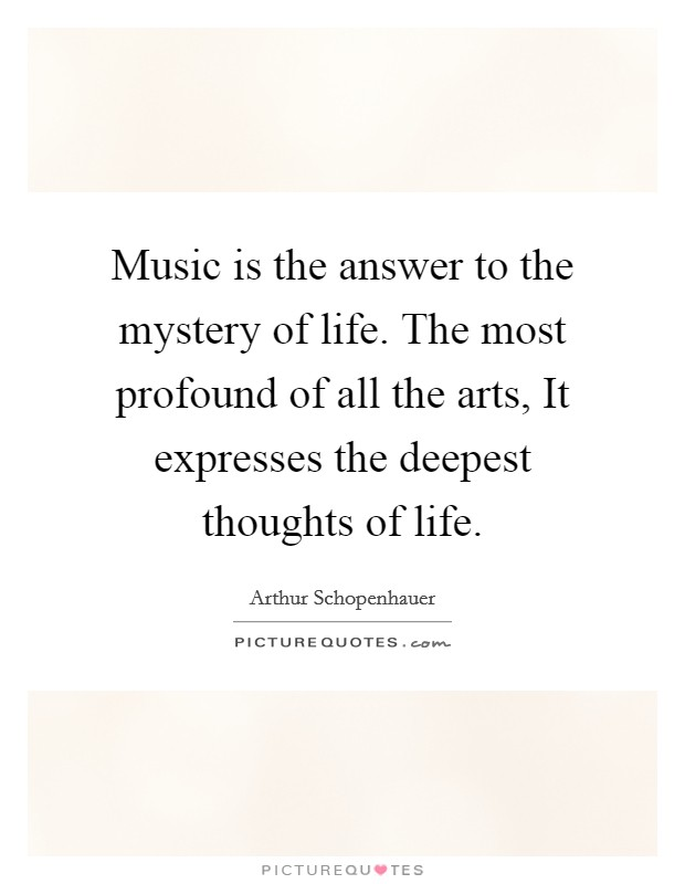 Music is the answer to the mystery of life. The most profound of all the arts, It expresses the deepest thoughts of life Picture Quote #1