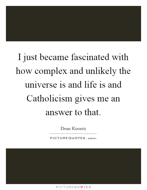 I just became fascinated with how complex and unlikely the universe is and life is and Catholicism gives me an answer to that Picture Quote #1