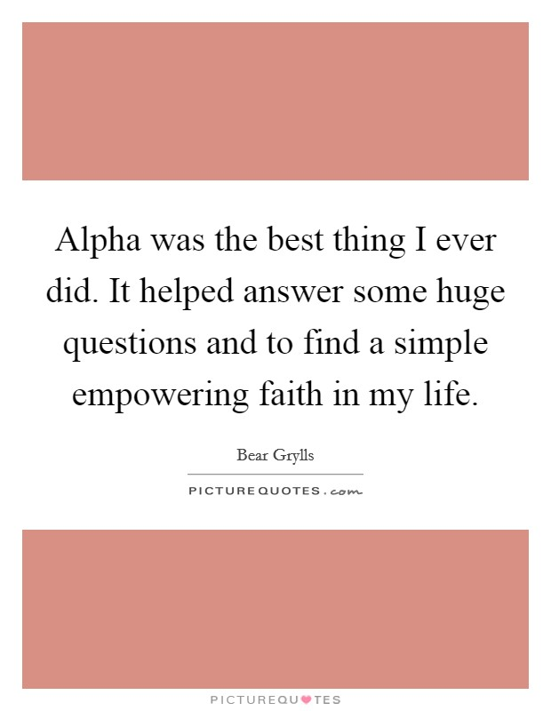 Alpha was the best thing I ever did. It helped answer some huge questions and to find a simple empowering faith in my life Picture Quote #1