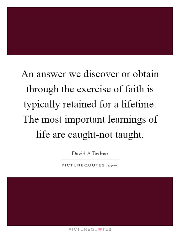 An answer we discover or obtain through the exercise of faith is typically retained for a lifetime. The most important learnings of life are caught-not taught Picture Quote #1