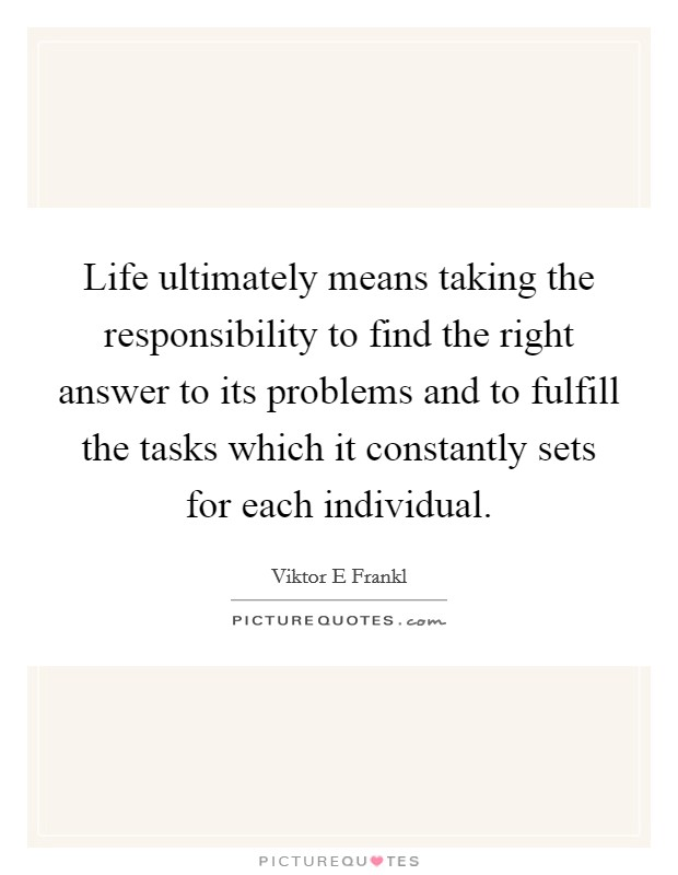 Life ultimately means taking the responsibility to find the right answer to its problems and to fulfill the tasks which it constantly sets for each individual Picture Quote #1