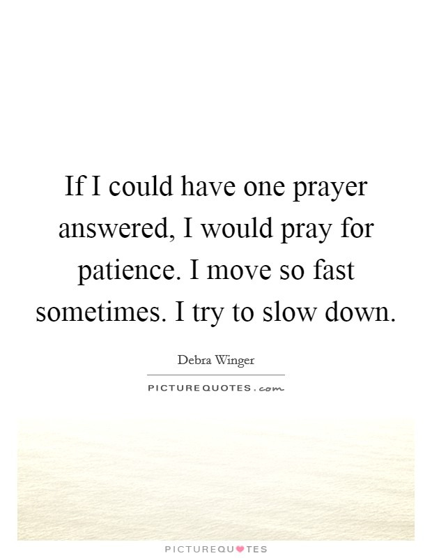 If I could have one prayer answered, I would pray for patience. I move so fast sometimes. I try to slow down Picture Quote #1