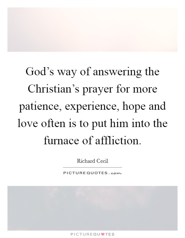 God's way of answering the Christian's prayer for more patience, experience, hope and love often is to put him into the furnace of affliction Picture Quote #1