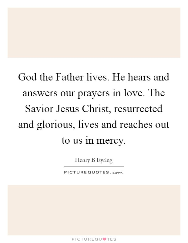 God the Father lives. He hears and answers our prayers in love. The Savior Jesus Christ, resurrected and glorious, lives and reaches out to us in mercy Picture Quote #1