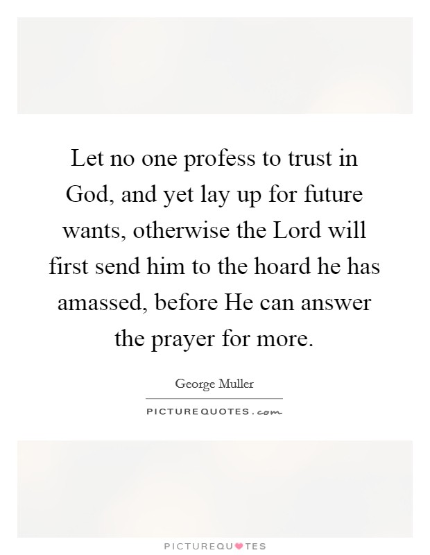 Let no one profess to trust in God, and yet lay up for future wants, otherwise the Lord will first send him to the hoard he has amassed, before He can answer the prayer for more Picture Quote #1
