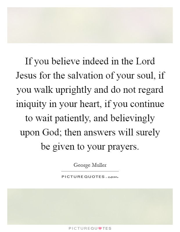 If you believe indeed in the Lord Jesus for the salvation of your soul, if you walk uprightly and do not regard iniquity in your heart, if you continue to wait patiently, and believingly upon God; then answers will surely be given to your prayers. Picture Quote #1