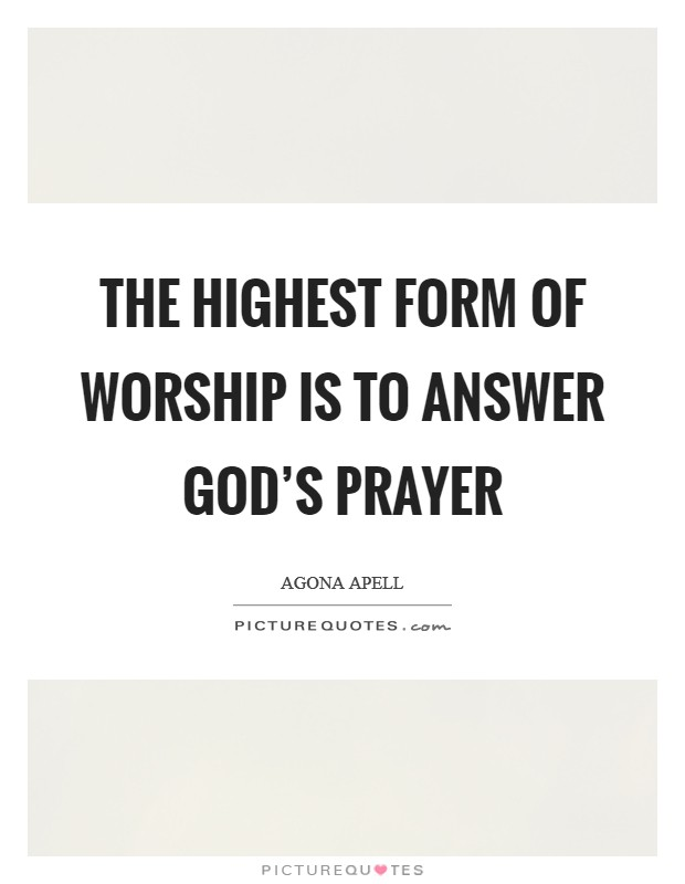 The highest form of worship is to answer God's prayer Picture Quote #1