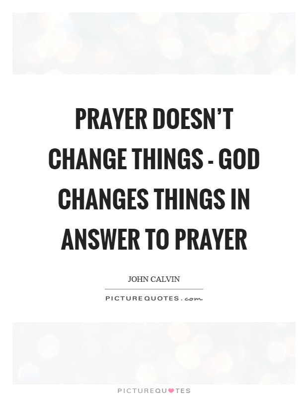 Prayer doesn't change things - God changes things in answer to prayer Picture Quote #1