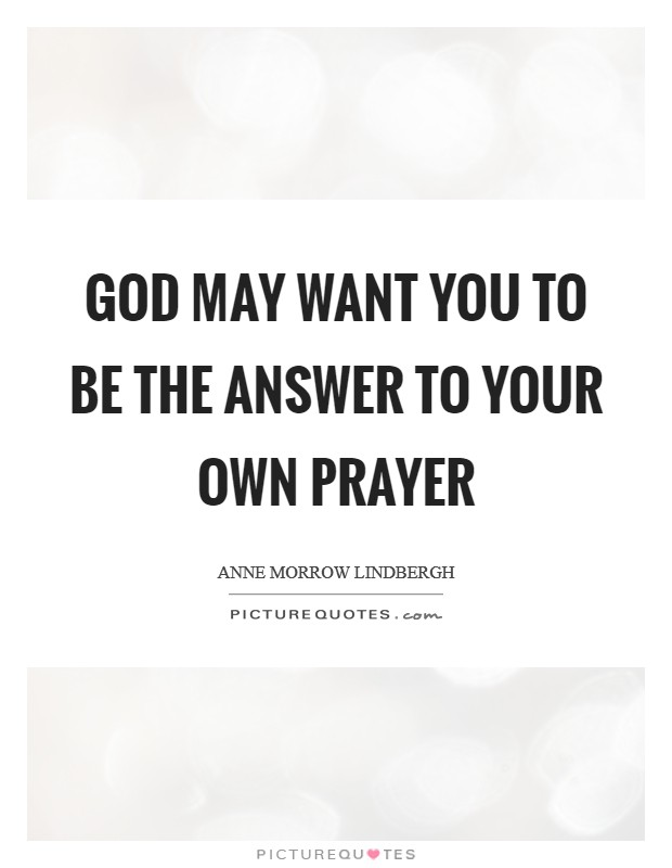 God may want you to be the answer to your own prayer Picture Quote #1