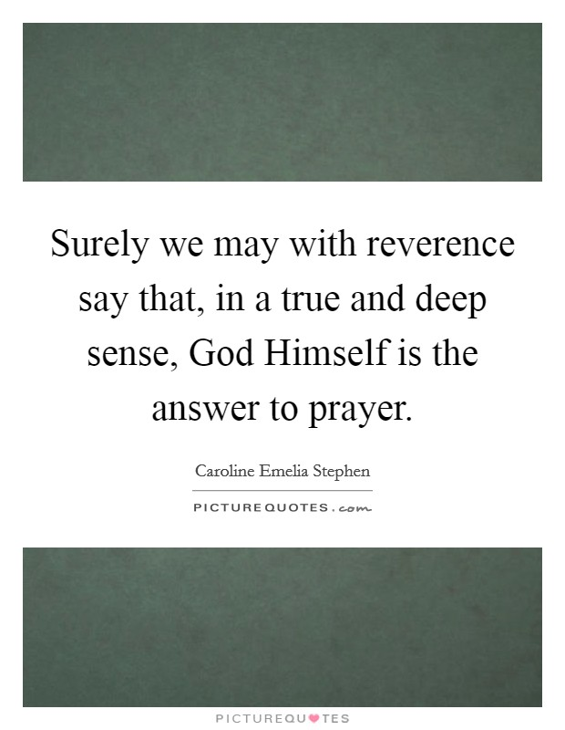 Surely we may with reverence say that, in a true and deep sense, God Himself is the answer to prayer Picture Quote #1