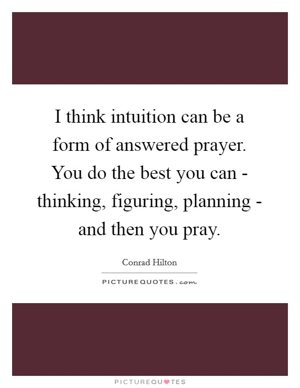 I think intuition can be a form of answered prayer. You do the best you can - thinking, figuring, planning - and then you pray Picture Quote #1