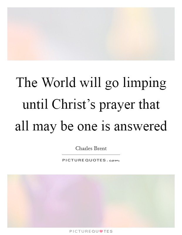 The World will go limping until Christ's prayer that all may be one is answered Picture Quote #1