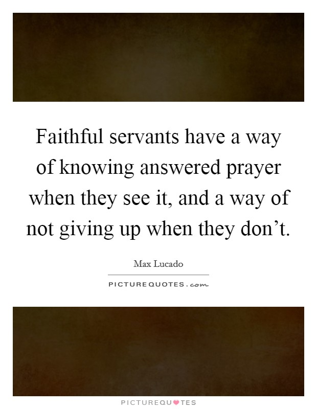 Faithful servants have a way of knowing answered prayer when they see it, and a way of not giving up when they don't Picture Quote #1