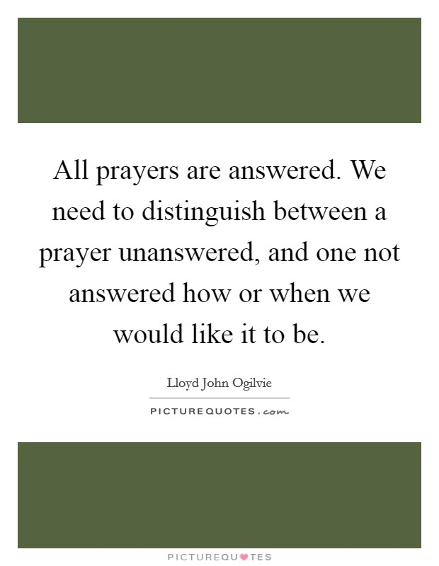 All prayers are answered. We need to distinguish between a prayer unanswered, and one not answered how or when we would like it to be Picture Quote #1