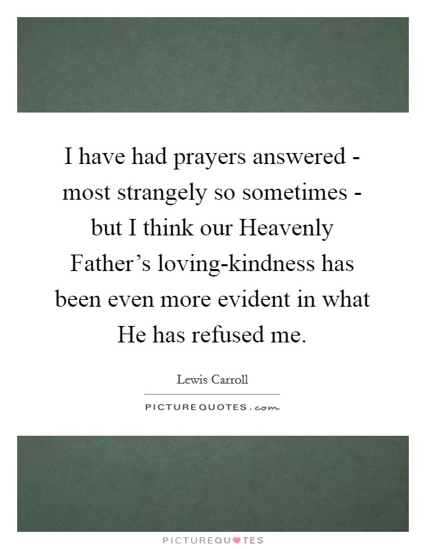 I have had prayers answered - most strangely so sometimes - but I think our Heavenly Father's loving-kindness has been even more evident in what He has refused me Picture Quote #1