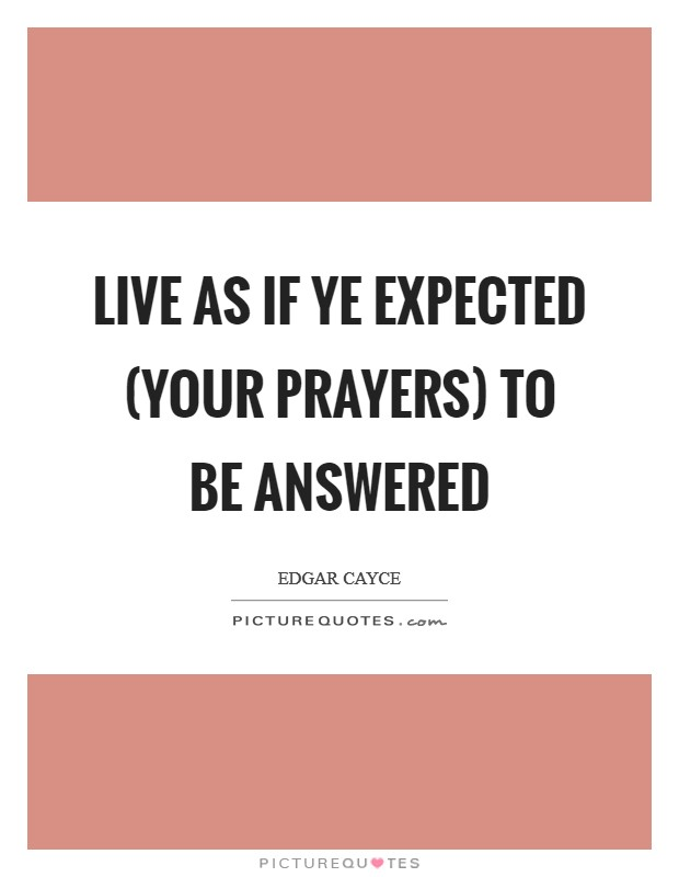 Live as if ye expected (your prayers) to be answered Picture Quote #1