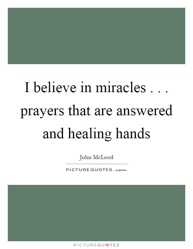 I believe in miracles . . . prayers that are answered and healing hands Picture Quote #1