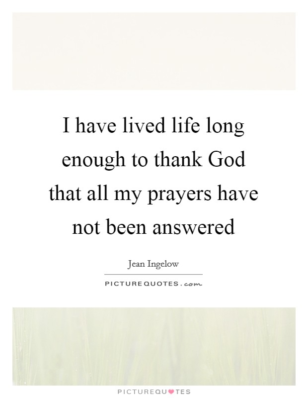 I have lived life long enough to thank God that all my prayers have not been answered Picture Quote #1