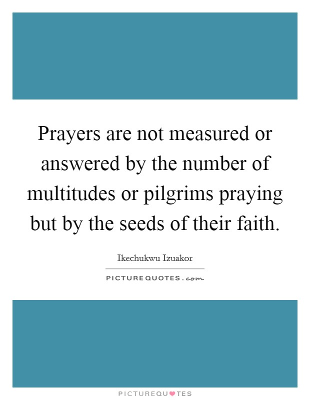 Prayers are not measured or answered by the number of multitudes or pilgrims praying but by the seeds of their faith Picture Quote #1