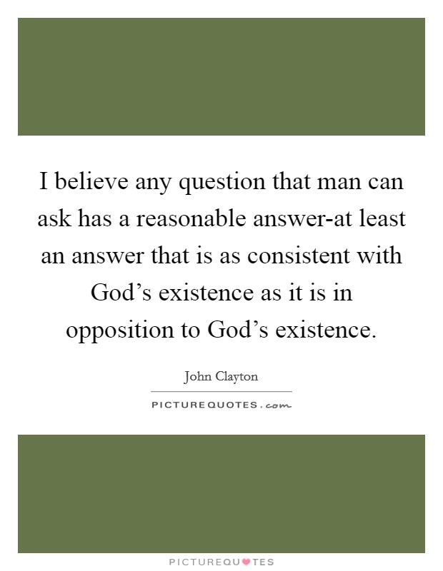 I believe any question that man can ask has a reasonable answer-at least an answer that is as consistent with God's existence as it is in opposition to God's existence Picture Quote #1