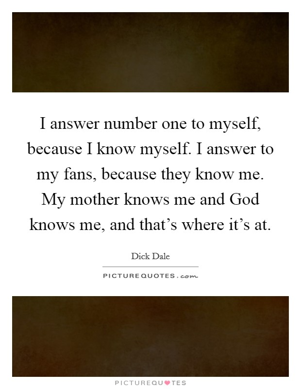I answer number one to myself, because I know myself. I answer to my fans, because they know me. My mother knows me and God knows me, and that's where it's at. Picture Quote #1