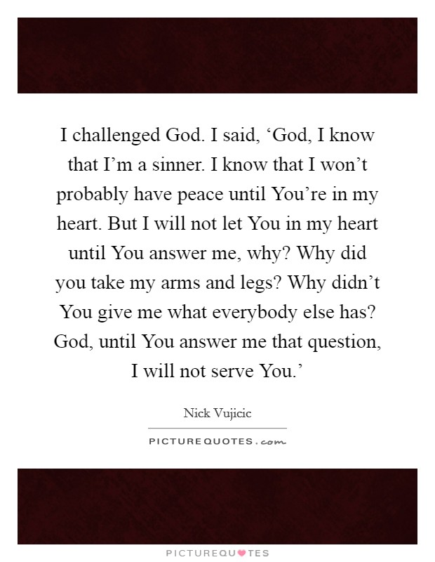 I challenged God. I said, 'God, I know that I'm a sinner. I know that I won't probably have peace until You're in my heart. But I will not let You in my heart until You answer me, why? Why did you take my arms and legs? Why didn't You give me what everybody else has? God, until You answer me that question, I will not serve You.' Picture Quote #1