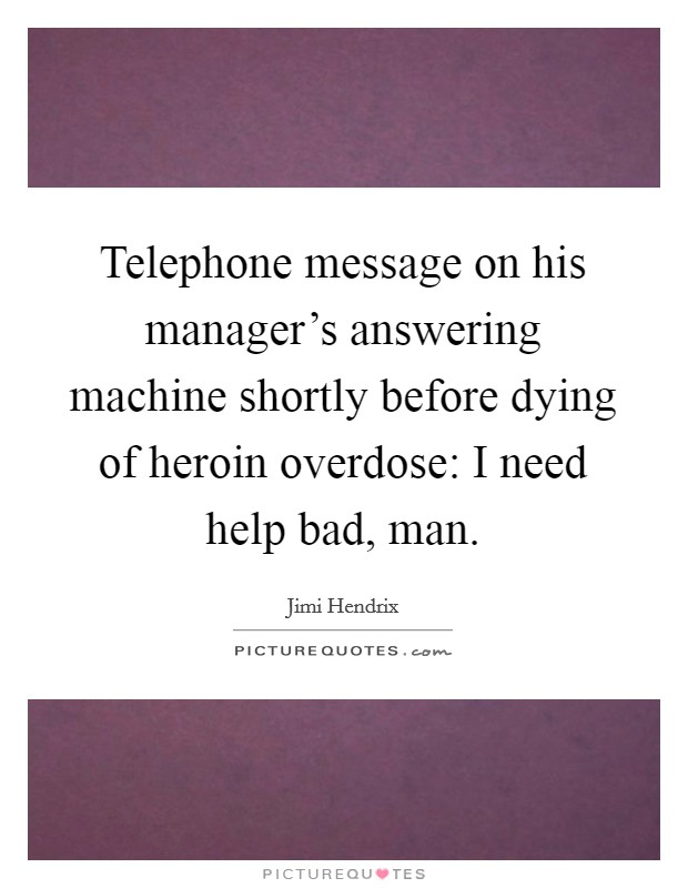 Telephone message on his manager's answering machine shortly before dying of heroin overdose: I need help bad, man Picture Quote #1