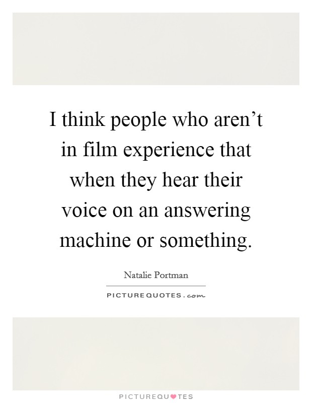 I think people who aren't in film experience that when they hear their voice on an answering machine or something Picture Quote #1