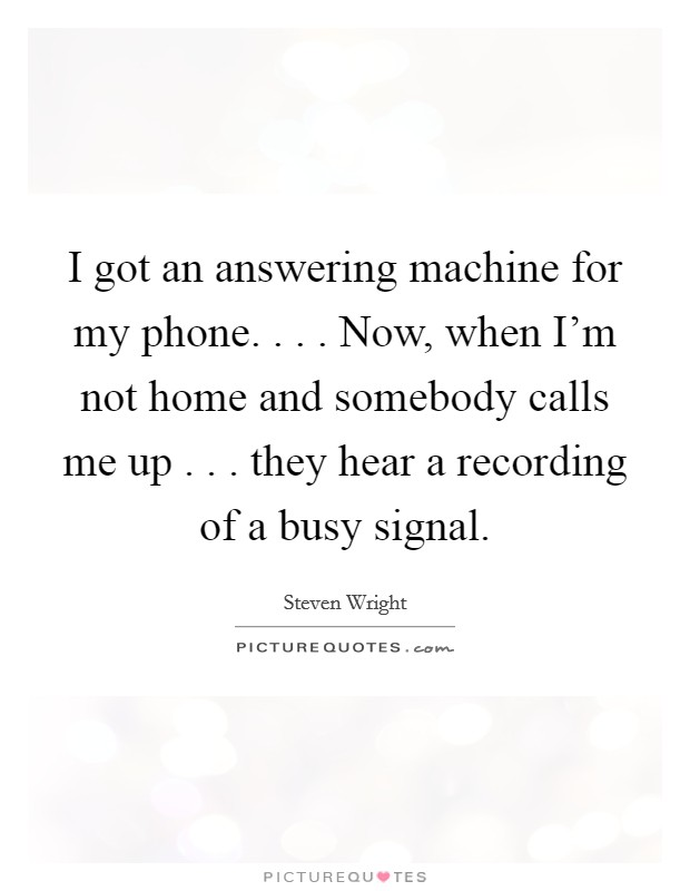 I got an answering machine for my phone        Now, when I'm