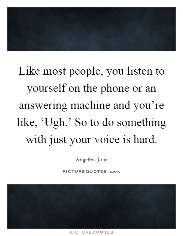Like most people, you listen to yourself on the phone or an answering machine and you're like, 'Ugh.' So to do something with just your voice is hard Picture Quote #1