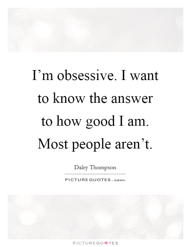 I'm obsessive. I want to know the answer to how good I am. Most people aren't Picture Quote #1