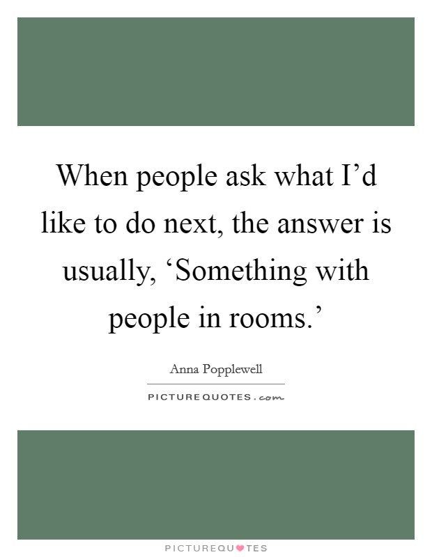 When people ask what I'd like to do next, the answer is usually, 'Something with people in rooms.' Picture Quote #1