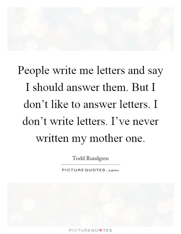 People write me letters and say I should answer them. But I don't like to answer letters. I don't write letters. I've never written my mother one Picture Quote #1