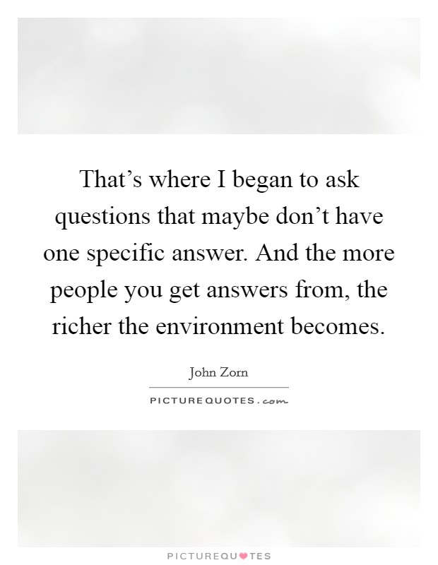 That's where I began to ask questions that maybe don't have one specific answer. And the more people you get answers from, the richer the environment becomes Picture Quote #1