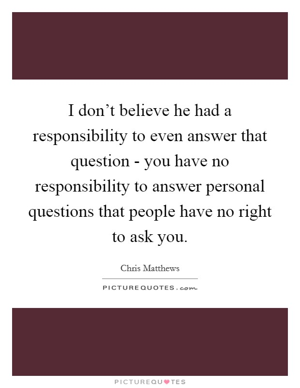 I don't believe he had a responsibility to even answer that question - you have no responsibility to answer personal questions that people have no right to ask you Picture Quote #1