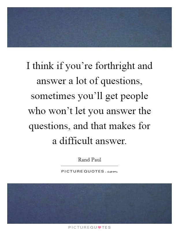 I think if you're forthright and answer a lot of questions, sometimes you'll get people who won't let you answer the questions, and that makes for a difficult answer Picture Quote #1