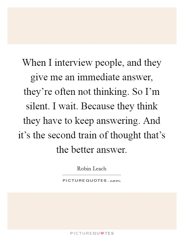 When I interview people, and they give me an immediate answer, they're often not thinking. So I'm silent. I wait. Because they think they have to keep answering. And it's the second train of thought that's the better answer. Picture Quote #1