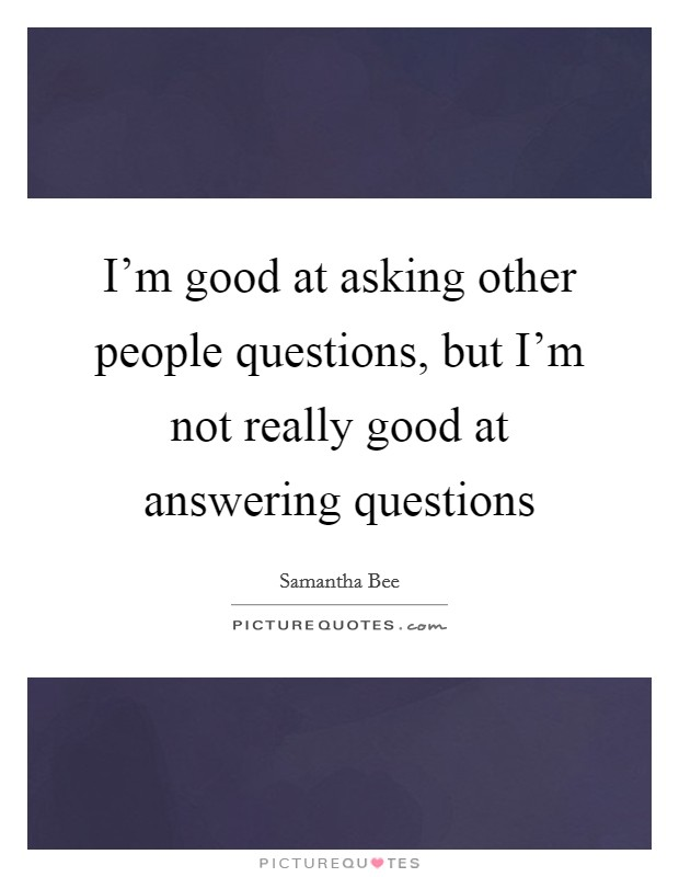 I'm good at asking other people questions, but I'm not really good at answering questions Picture Quote #1