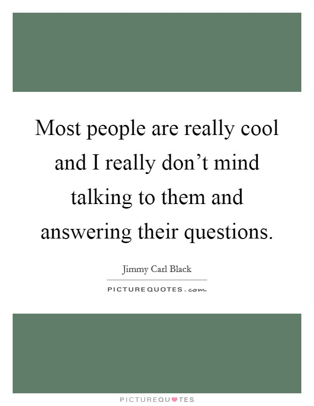 Most people are really cool and I really don't mind talking to them and answering their questions Picture Quote #1