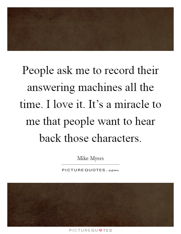 People ask me to record their answering machines all the time. I love it. It's a miracle to me that people want to hear back those characters Picture Quote #1
