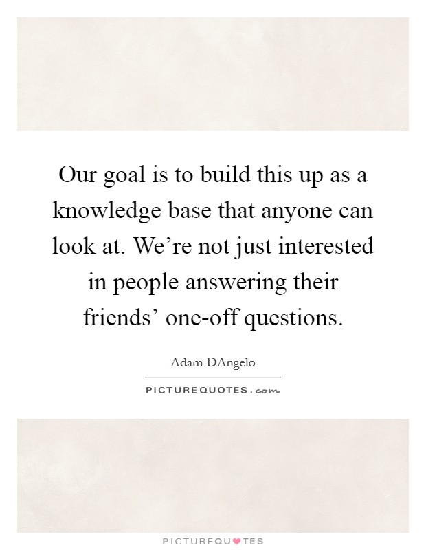 Our goal is to build this up as a knowledge base that anyone can look at. We're not just interested in people answering their friends' one-off questions Picture Quote #1