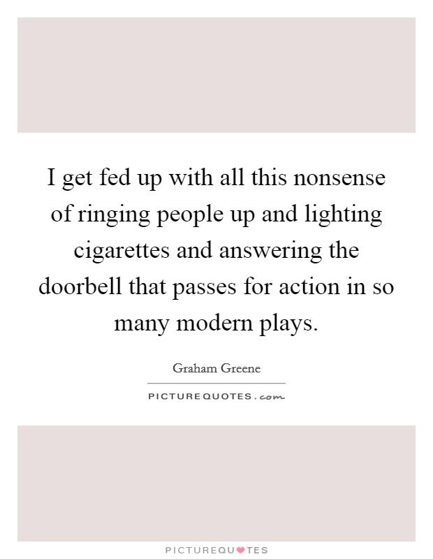 I get fed up with all this nonsense of ringing people up and lighting cigarettes and answering the doorbell that passes for action in so many modern plays Picture Quote #1
