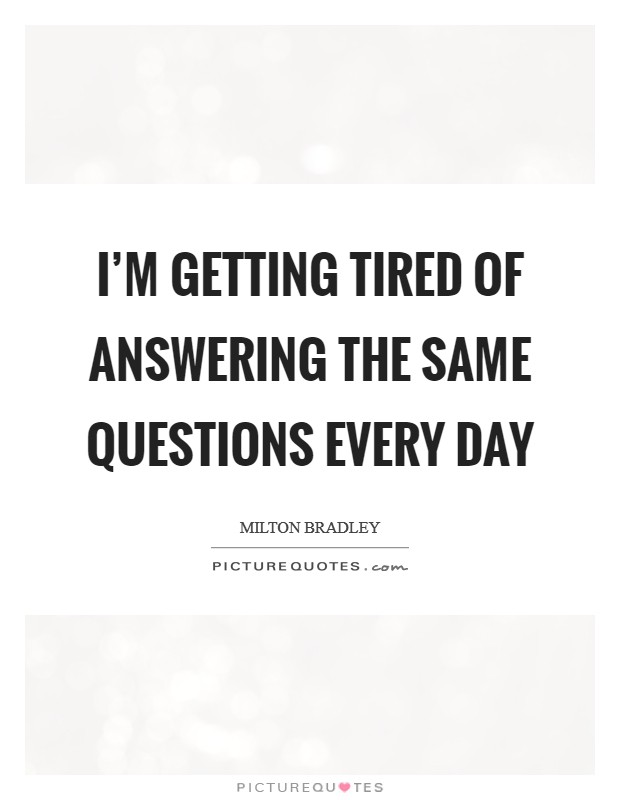 I'm getting tired of answering the same questions every day Picture Quote #1