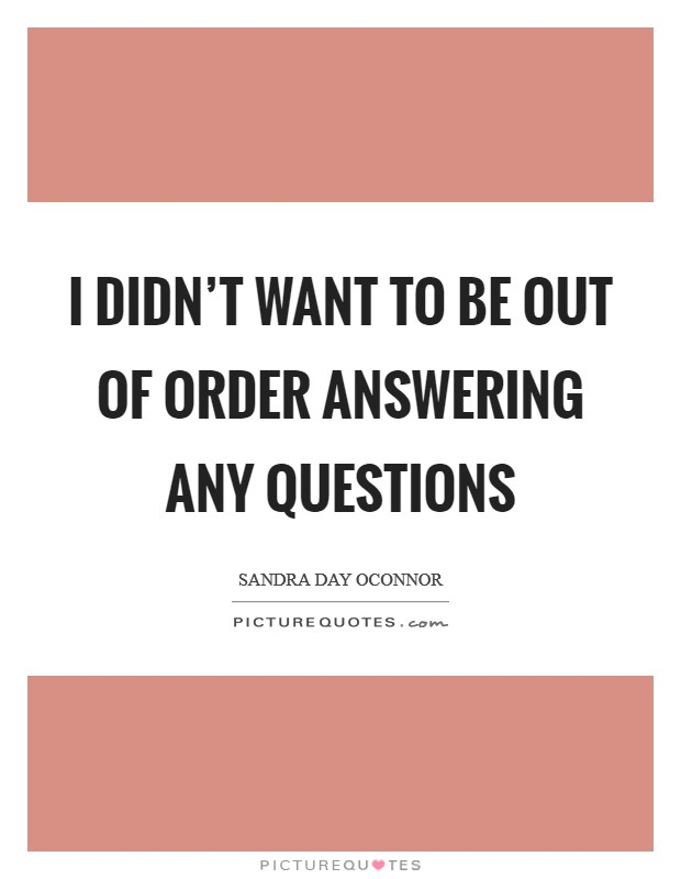 I didn't want to be out of order answering any questions Picture Quote #1