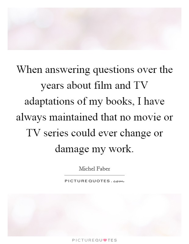 When answering questions over the years about film and TV adaptations of my books, I have always maintained that no movie or TV series could ever change or damage my work Picture Quote #1
