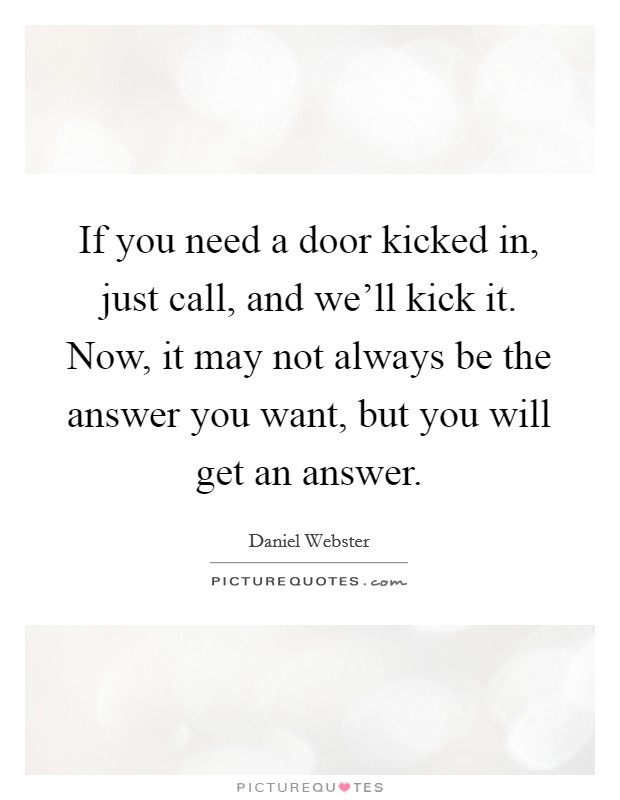 If you need a door kicked in, just call, and we'll kick it. Now, it may not always be the answer you want, but you will get an answer Picture Quote #1